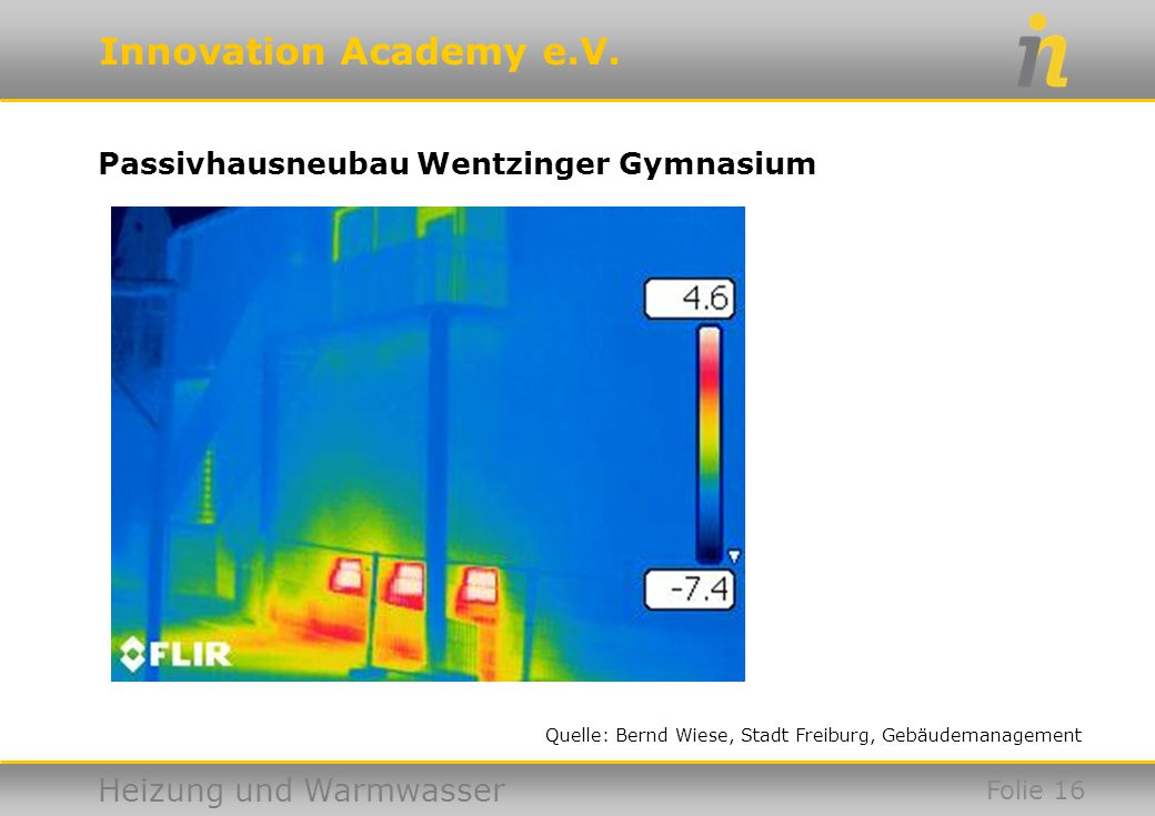 Innovation Academy e.V. Heizung und Warmwasser Passivhausneubau Wentzinger Gymnasium Folie 16 Quelle: Bernd Wiese, Stadt Freiburg, Gebäudemanagement