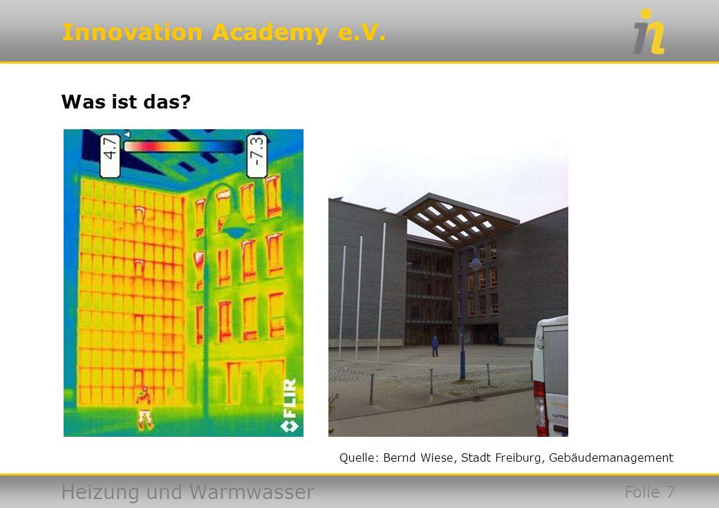 Innovation Academy e.V. Heizung und Warmwasser Was ist das? Folie 7 Quelle: Bernd Wiese, Stadt Freiburg, Gebäudemanagement