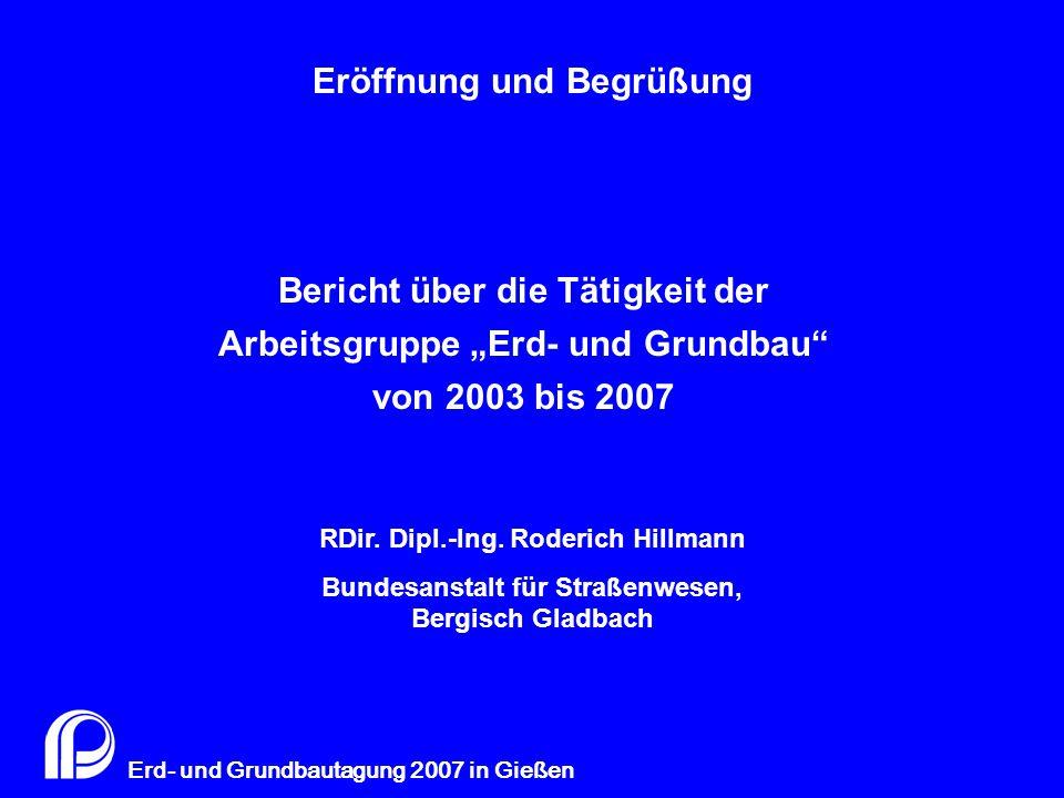 """0 Erd- und Grundbautagung 2007 in Gießen Bericht über die Tätigkeit der Arbeitsgruppe """"Erd- und Grundbau"""" von 2003 bis 2007 RDir. Dipl.-Ing. Roderich"""
