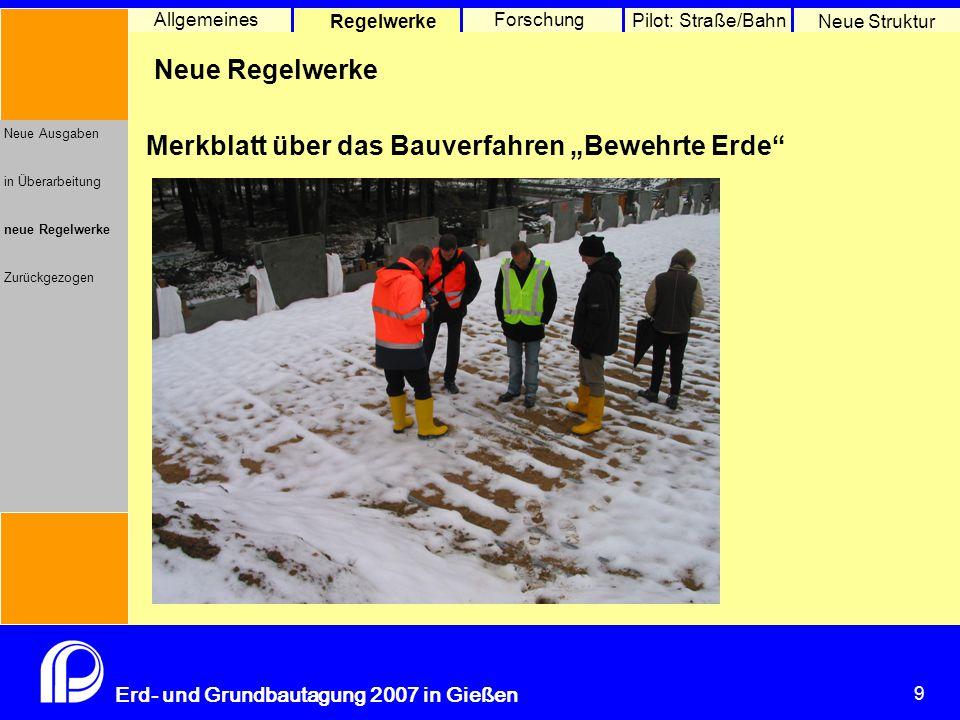 9 Erd- und Grundbautagung 2007 in Gießen 9 Pilot: Straße/Bahn Neue Struktur Allgemeines Regelwerke Forschung Neue Ausgaben in Überarbeitung neue Regel