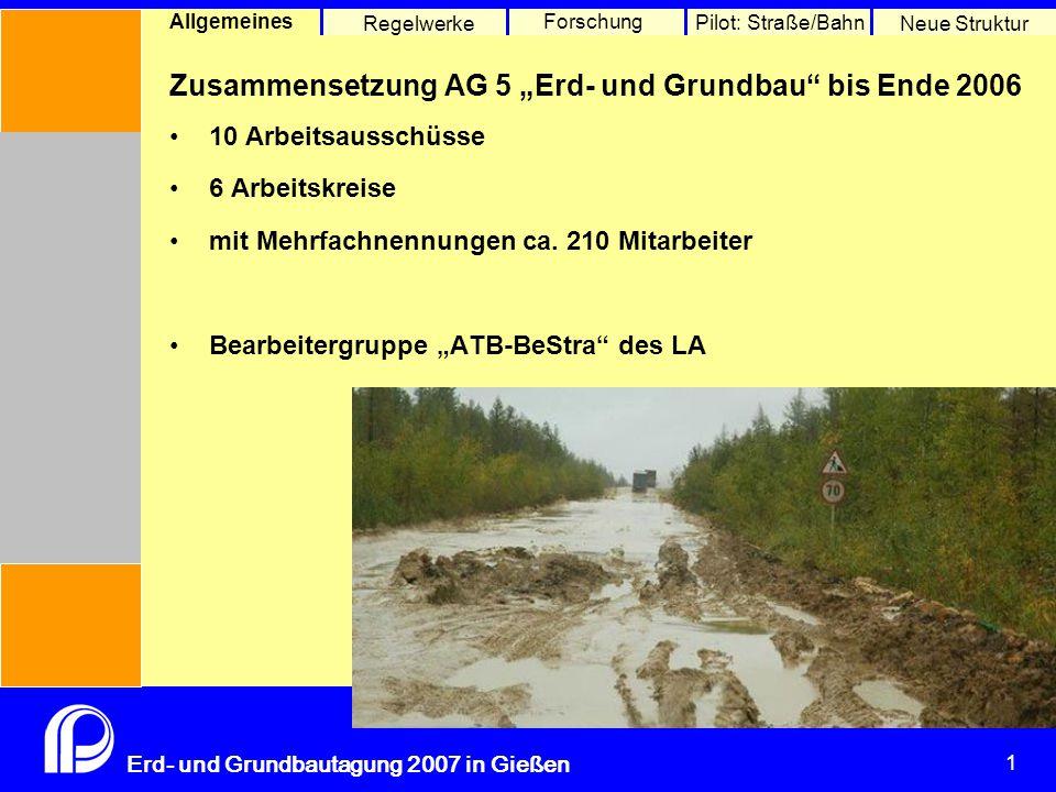 """1 Erd- und Grundbautagung 2007 in Gießen 1 Pilot: Straße/Bahn Neue Struktur Allgemeines Regelwerke Forschung Zusammensetzung AG 5 """"Erd- und Grundbau bis Ende 2006 10 Arbeitsausschüsse 6 Arbeitskreise mit Mehrfachnennungen ca."""