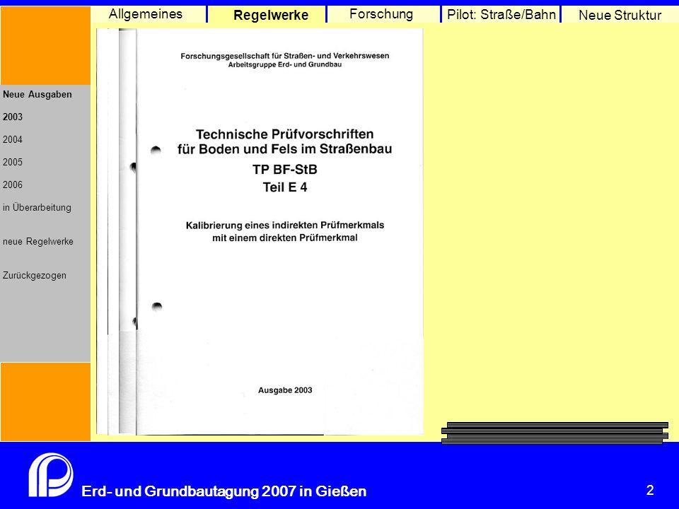 2 Erd- und Grundbautagung 2007 in Gießen 2 Pilot: Straße/Bahn Neue Struktur Allgemeines Regelwerke Forschung Neue Ausgaben 2003 2004 2005 2006 in Überarbeitung neue Regelwerke Zurückgezogen