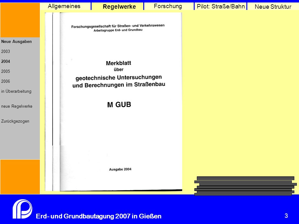 3 Erd- und Grundbautagung 2007 in Gießen 3 Pilot: Straße/Bahn Neue Struktur Allgemeines Regelwerke Forschung Neue Ausgaben 2003 2004 2005 2006 in Überarbeitung neue Regelwerke Zurückgezogen