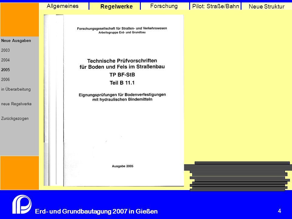 4 Erd- und Grundbautagung 2007 in Gießen 4 Pilot: Straße/Bahn Neue Struktur Allgemeines Regelwerke Forschung Neue Ausgaben 2003 2004 2005 2006 in Überarbeitung neue Regelwerke Zurückgezogen
