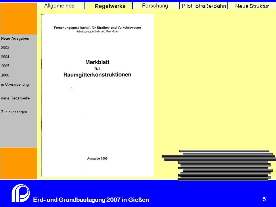 5 Erd- und Grundbautagung 2007 in Gießen 5 Pilot: Straße/Bahn Neue Struktur Allgemeines Regelwerke Forschung Neue Ausgaben 2003 2004 2005 2006 in Überarbeitung neue Regelwerke Zurückgezogen