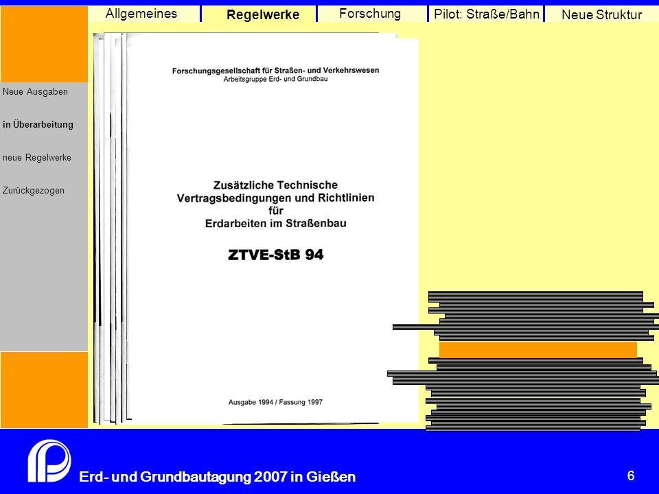 6 Erd- und Grundbautagung 2007 in Gießen 6 Pilot: Straße/Bahn Neue Struktur Allgemeines Regelwerke Forschung Neue Ausgaben in Überarbeitung neue Regelwerke Zurückgezogen