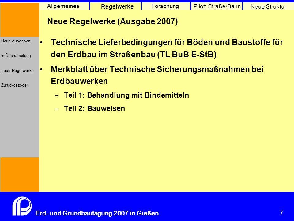 7 Erd- und Grundbautagung 2007 in Gießen 7 Pilot: Straße/Bahn Neue Struktur Allgemeines Regelwerke Forschung Neue Ausgaben in Überarbeitung neue Regel