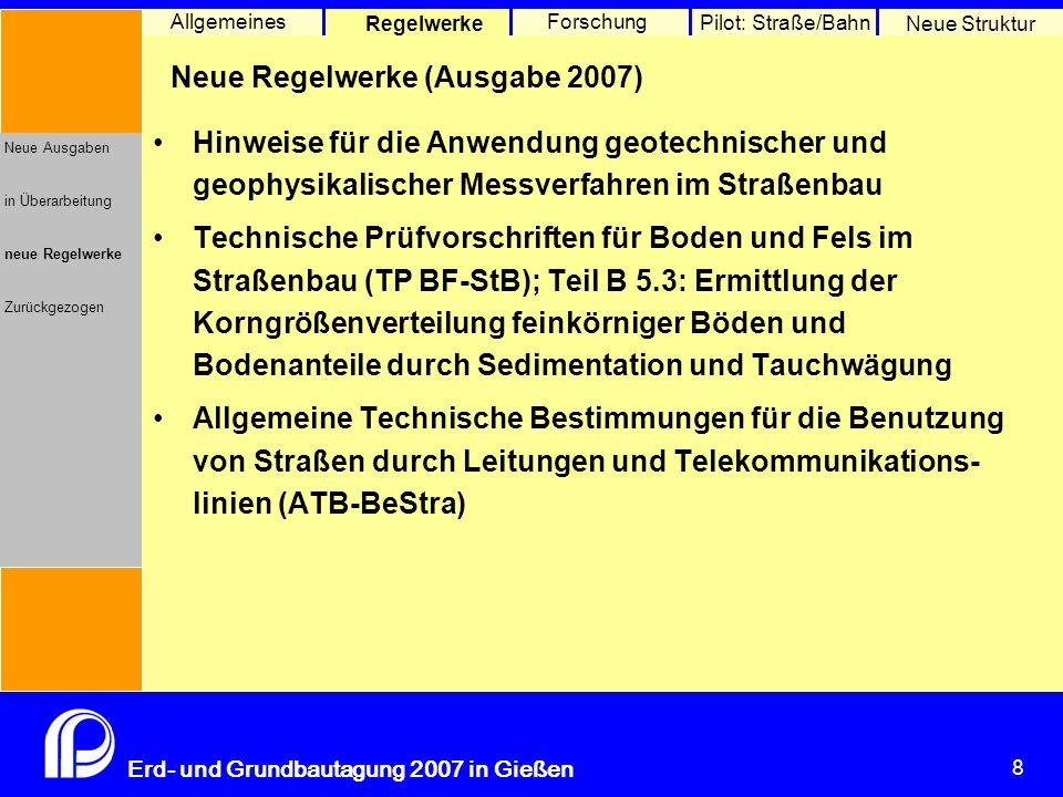 8 Erd- und Grundbautagung 2007 in Gießen 8 Pilot: Straße/Bahn Neue Struktur Allgemeines Regelwerke Forschung Neue Ausgaben in Überarbeitung neue Regel