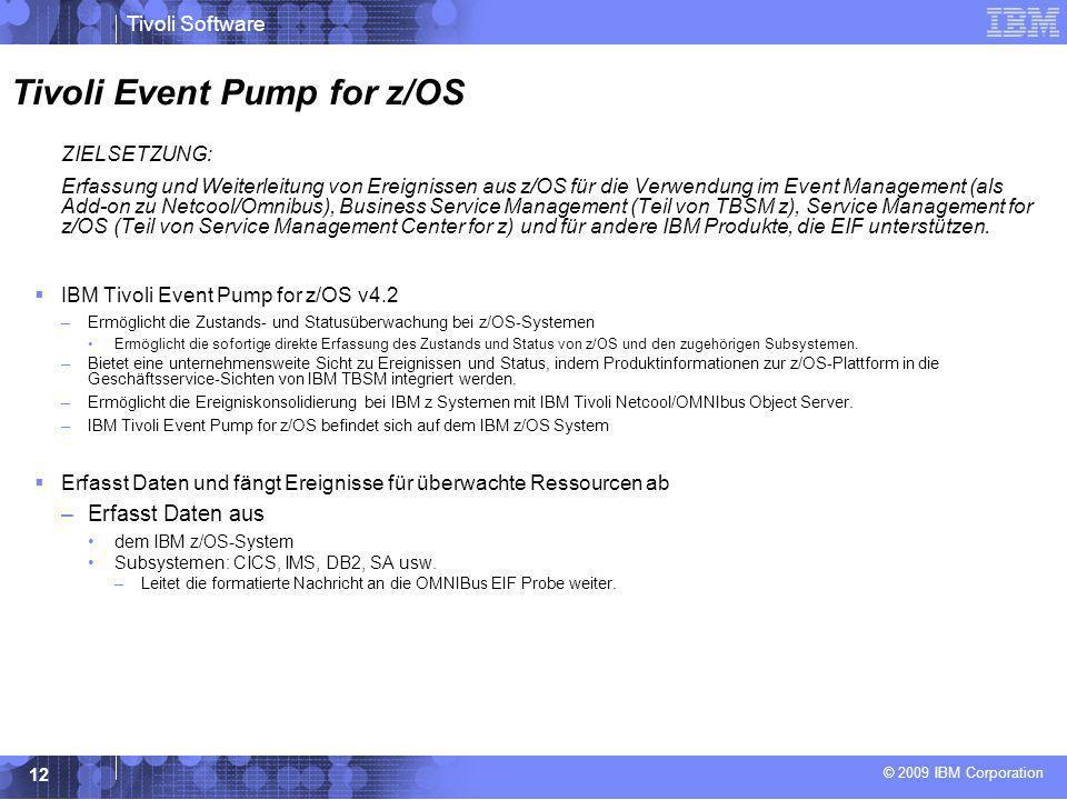 © 2009 IBM Corporation Tivoli Software 12 Tivoli Event Pump for z/OS  ZIELSETZUNG:  Erfassung und Weiterleitung von Ereignissen aus z/OS für die Ver