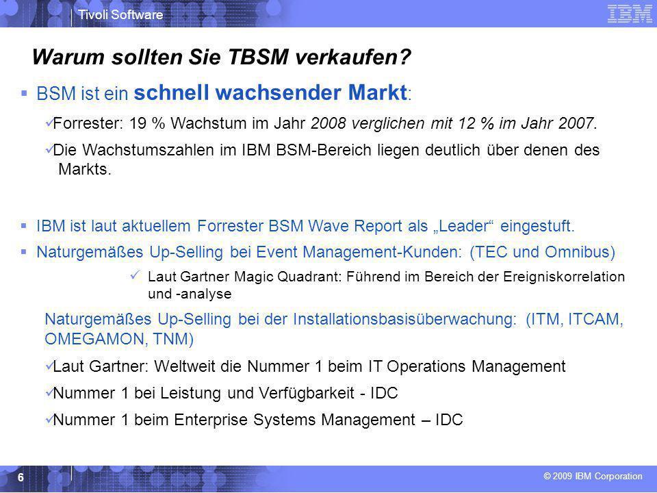 © 2009 IBM Corporation Tivoli Software 6 Warum sollten Sie TBSM verkaufen?  BSM ist ein schnell wachsender Markt : Forrester: 19 % Wachstum im Jahr 2