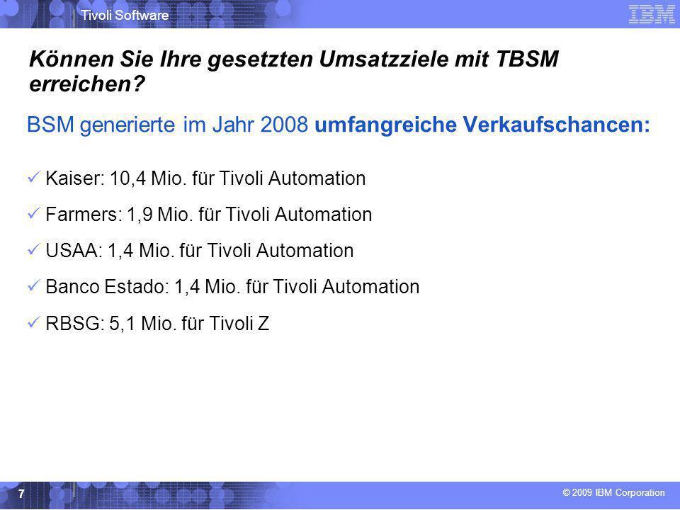 © 2009 IBM Corporation Tivoli Software 7 Können Sie Ihre gesetzten Umsatzziele mit TBSM erreichen? BSM generierte im Jahr 2008 umfangreiche Verkaufsch