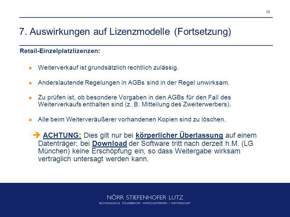 16 7. Auswirkungen auf Lizenzmodelle (Fortsetzung) Retail-Einzelplatzlizenzen: Weiterverkauf ist grundsätzlich rechtlich zulässig. Anderslautende Rege