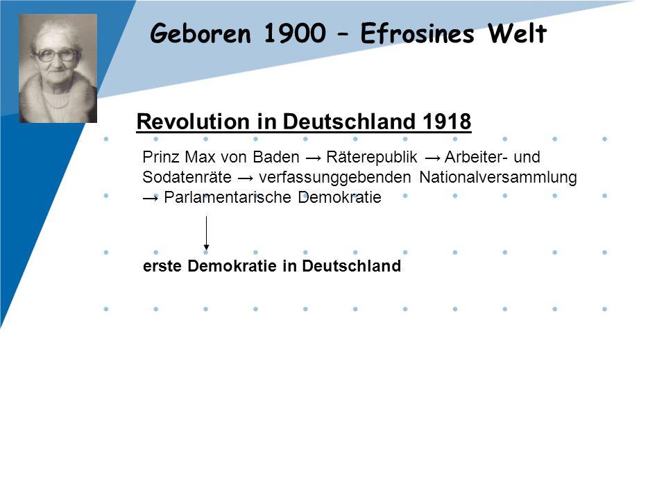 Geboren 1900 – Efrosines Welt Revolution in Deutschland 1918 Prinz Max von Baden → Räterepublik → Arbeiter- und Sodatenräte → verfassunggebenden Natio