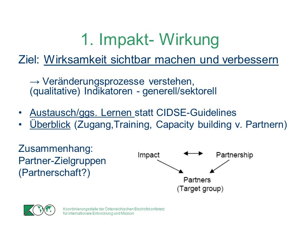 Koordinierungsstelle der Österreichischen Bischofskonferenz für internationale Entwicklung und Mission 'Rigorous' (or evidence-based) impact evaluation approaches - 'control group'compared to 'treatment group' Most Significant Change Quality of Life tool Demonstrate the difference Trócaire makes in people's lives; How do we facilitate culture change.