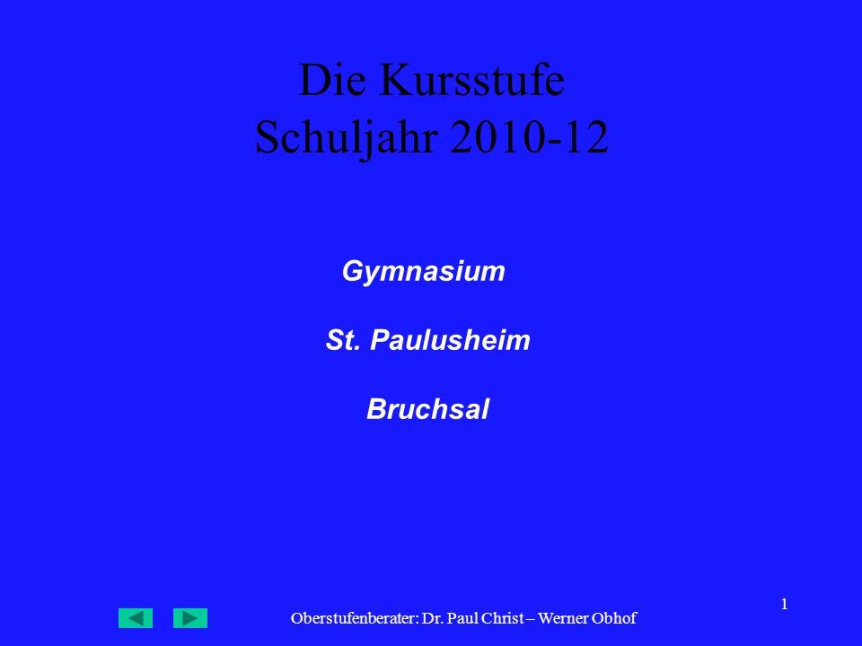 Oberstufenberater: Dr. Paul Christ – Werner Obhof 1 Die Kursstufe Schuljahr 2010-12 Gymnasium St. Paulusheim Bruchsal
