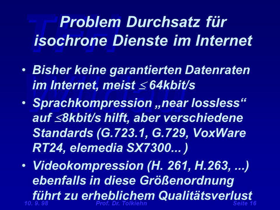 TFH Wildau 10. 9. 98 Prof. Dr. Tolkiehn Seite 16 Problem Durchsatz für isochrone Dienste im Internet Bisher keine garantierten Datenraten im Internet,
