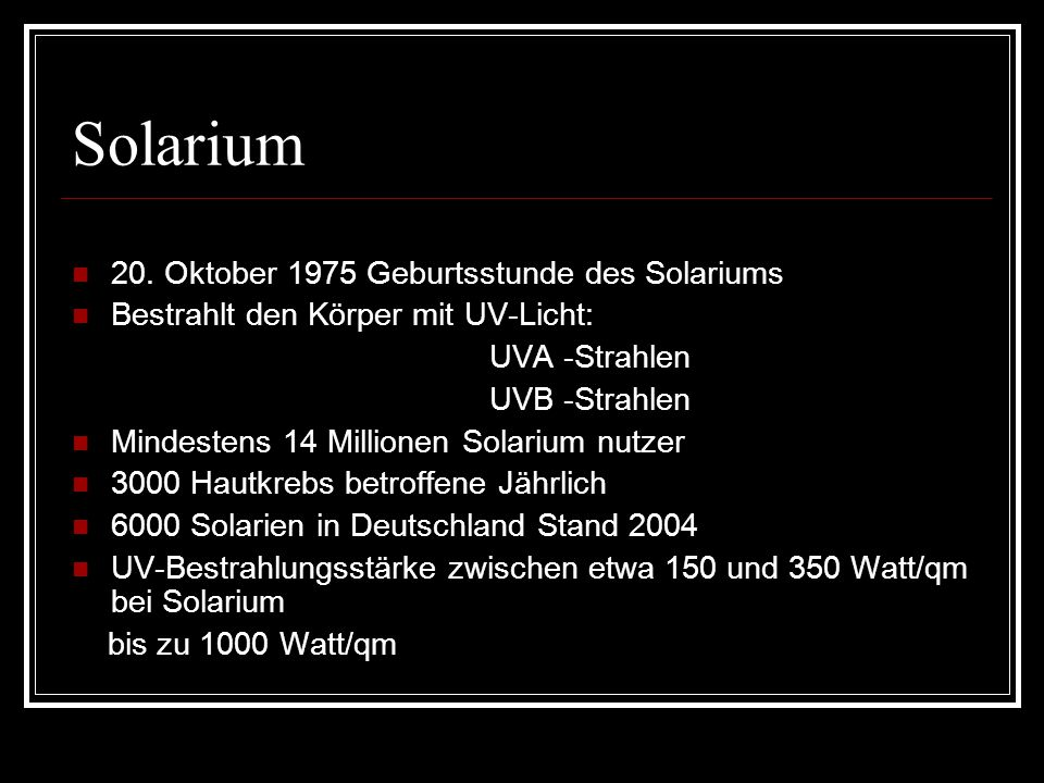 Solarium 20. Oktober 1975 Geburtsstunde des Solariums Bestrahlt den Körper mit UV-Licht: UVA -Strahlen UVB -Strahlen Mindestens 14 Millionen Solarium