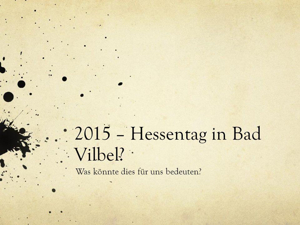 2015 – Hessentag in Bad Vilbel Was könnte dies für uns bedeuten