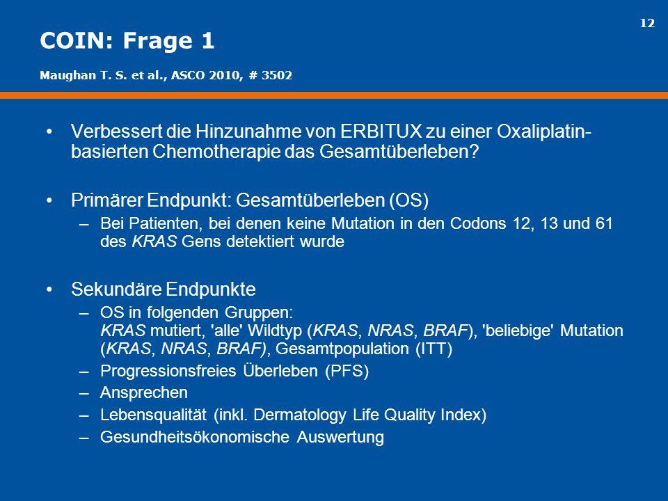 12 COIN: Frage 1 Verbessert die Hinzunahme von ERBITUX zu einer Oxaliplatin- basierten Chemotherapie das Gesamtüberleben? Primärer Endpunkt: Gesamtübe