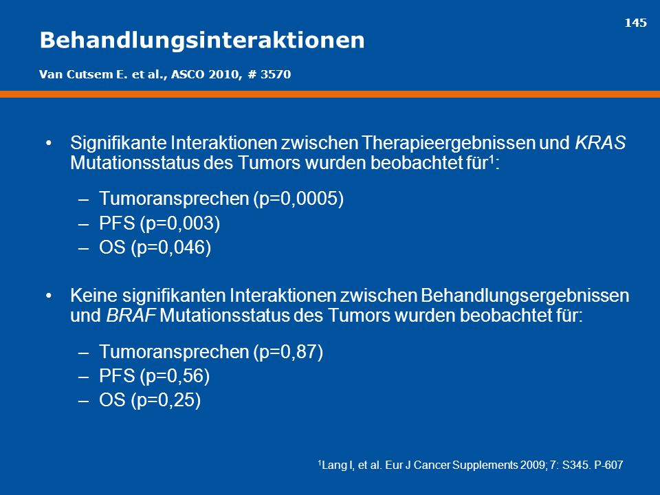 145 Behandlungsinteraktionen Signifikante Interaktionen zwischen Therapieergebnissen und KRAS Mutationsstatus des Tumors wurden beobachtet für 1 : –Tu