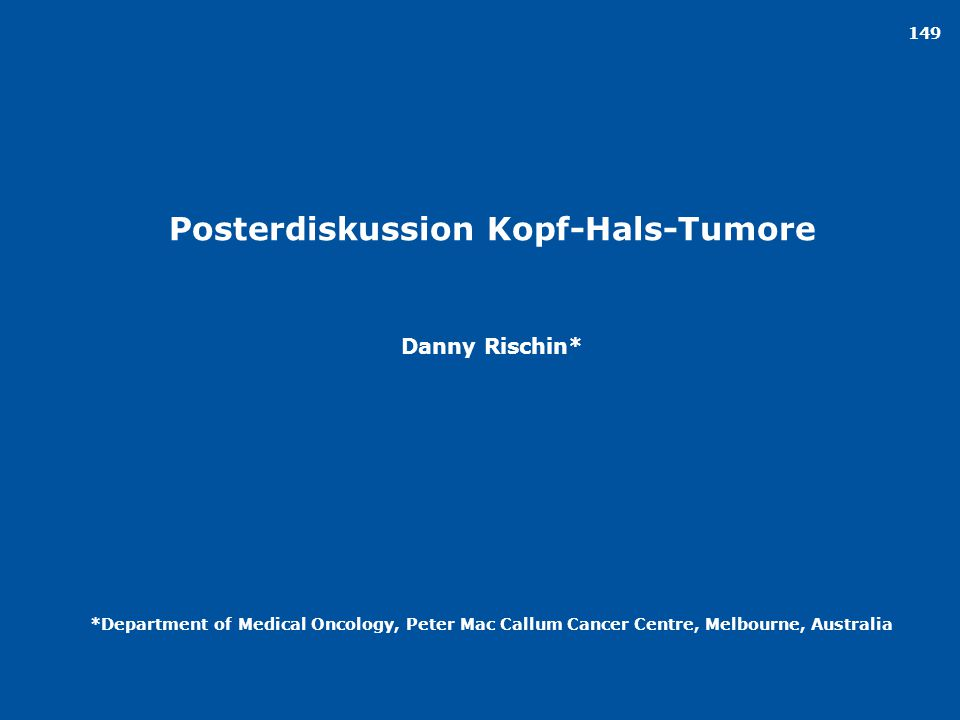 149 Posterdiskussion Kopf-Hals-Tumore Danny Rischin* *Department of Medical Oncology, Peter Mac Callum Cancer Centre, Melbourne, Australia