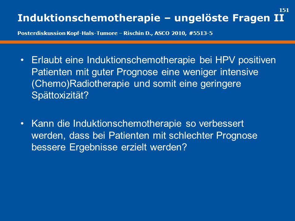 151 Induktionschemotherapie – ungelöste Fragen II Erlaubt eine Induktionschemotherapie bei HPV positiven Patienten mit guter Prognose eine weniger int