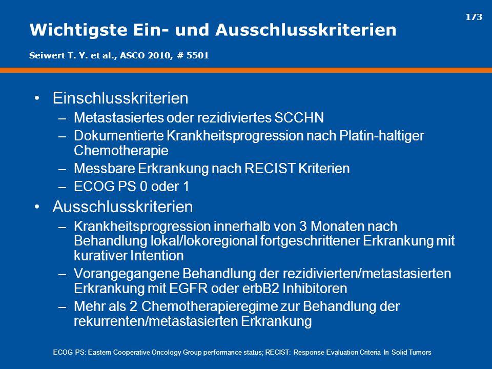 173 Wichtigste Ein- und Ausschlusskriterien Einschlusskriterien –Metastasiertes oder rezidiviertes SCCHN –Dokumentierte Krankheitsprogression nach Pla