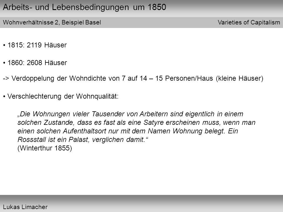 Arbeits- und Lebensbedingungen um 1850 Varieties of Capitalism Lukas Limacher Wohnverhältnisse 2, Beispiel Basel 1815: 2119 Häuser 1860: 2608 Häuser -