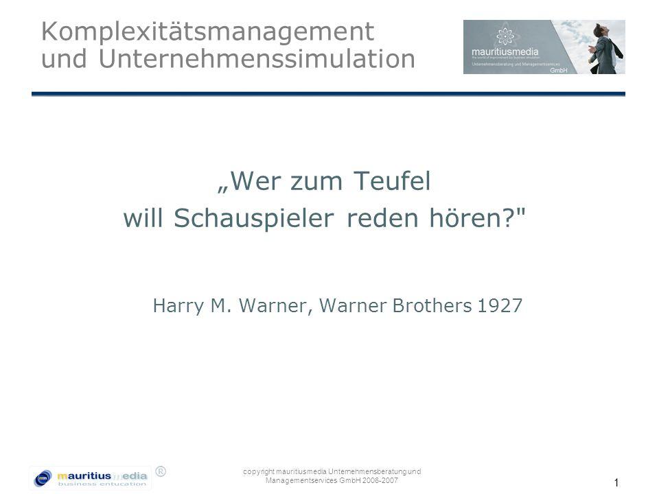 """® copyright mauritiusmedia Unternehmensberatung und Managementservices GmbH 2006-2007 1 Komplexitätsmanagement und Unternehmenssimulation """"Wer zum Teufel will Schauspieler reden hören? Harry M."""