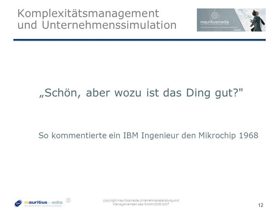 """® copyright mauritiusmedia Unternehmensberatung und Managementservices GmbH 2006-2007 12 Komplexitätsmanagement und Unternehmenssimulation """"Schön, abe"""