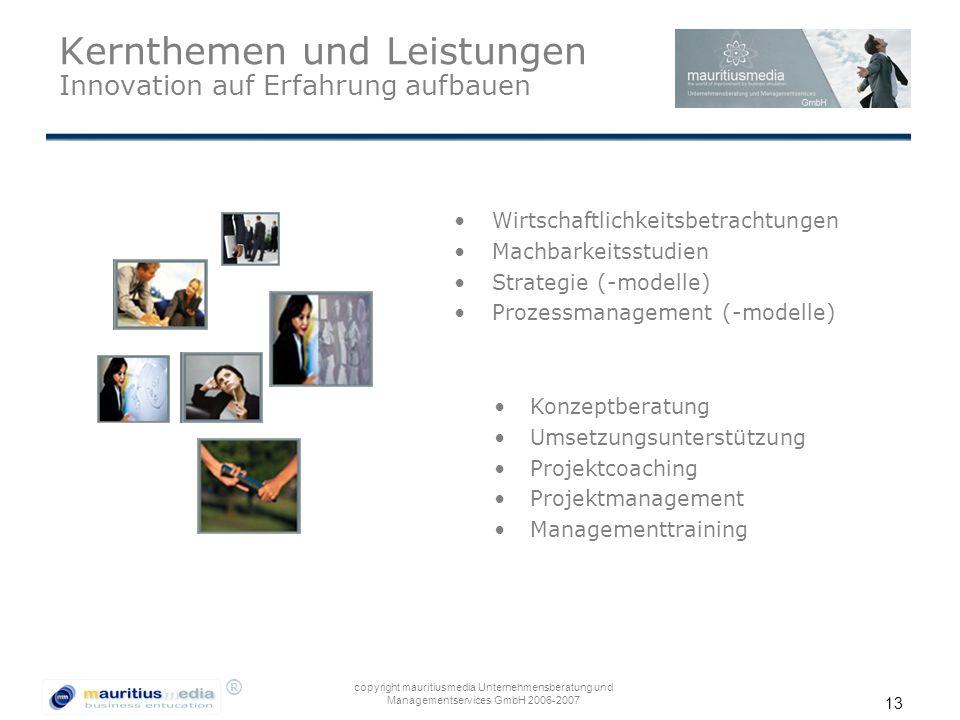 ® copyright mauritiusmedia Unternehmensberatung und Managementservices GmbH 2006-2007 13 Kernthemen und Leistungen Innovation auf Erfahrung aufbauen W