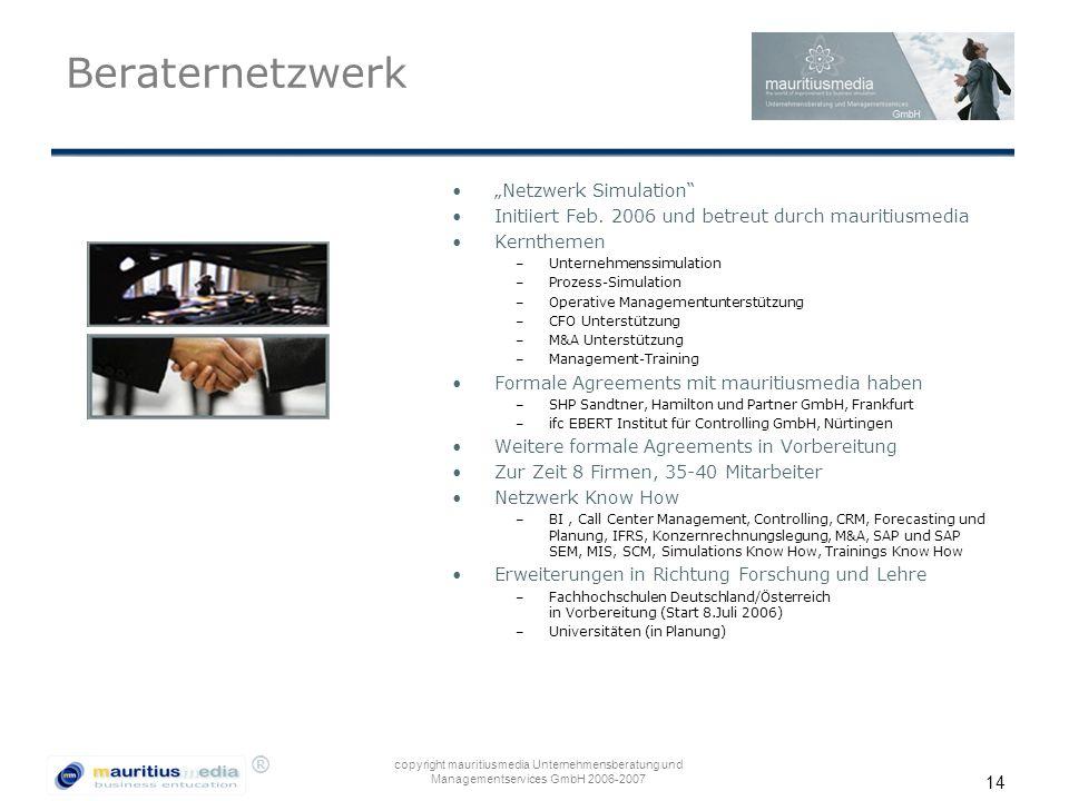 """® copyright mauritiusmedia Unternehmensberatung und Managementservices GmbH 2006-2007 14 Beraternetzwerk """"Netzwerk Simulation"""" Initiiert Feb. 2006 und"""