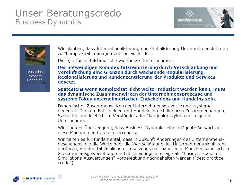 ® copyright mauritiusmedia Unternehmensberatung und Managementservices GmbH 2006-2007 15 Unser Beratungscredo Business Dynamics Wir glauben, dass Internationalisierung und Globalisierung Unternehmensführung zu Komplexitätsmanagement herausfordert.