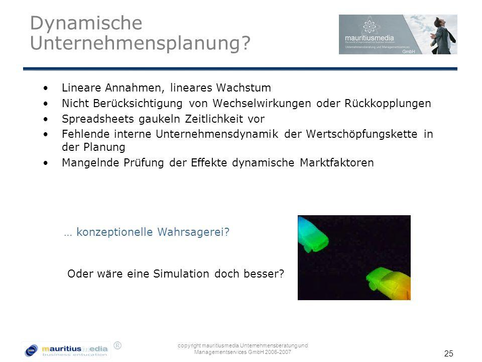 ® copyright mauritiusmedia Unternehmensberatung und Managementservices GmbH 2006-2007 25 Dynamische Unternehmensplanung? Lineare Annahmen, lineares Wa