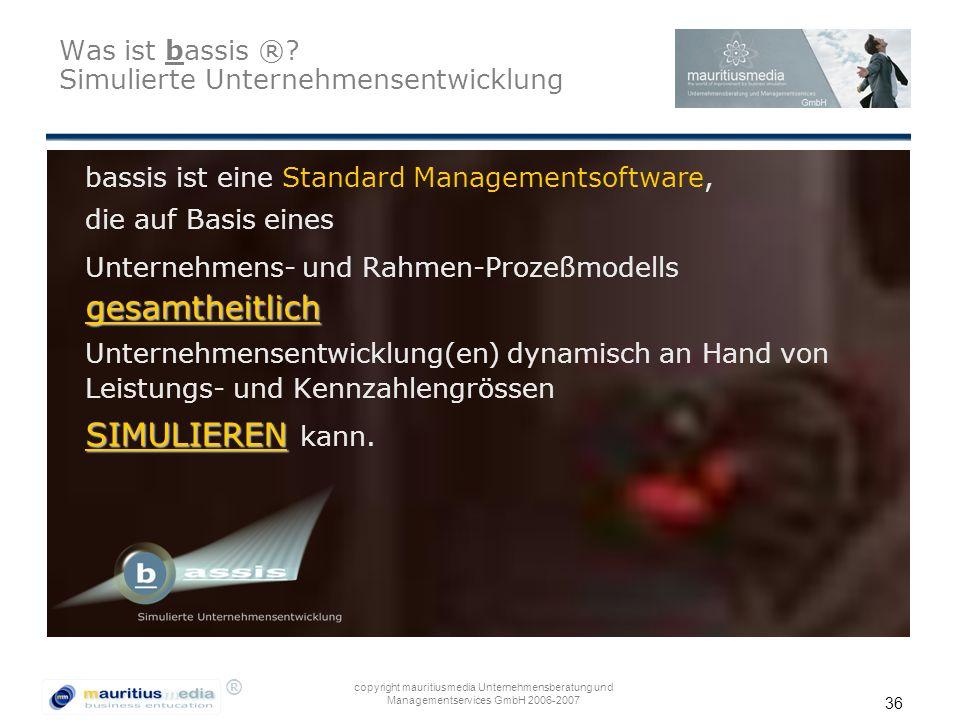 ® copyright mauritiusmedia Unternehmensberatung und Managementservices GmbH 2006-2007 36 Was ist bassis ®? Simulierte Unternehmensentwicklung bassis i