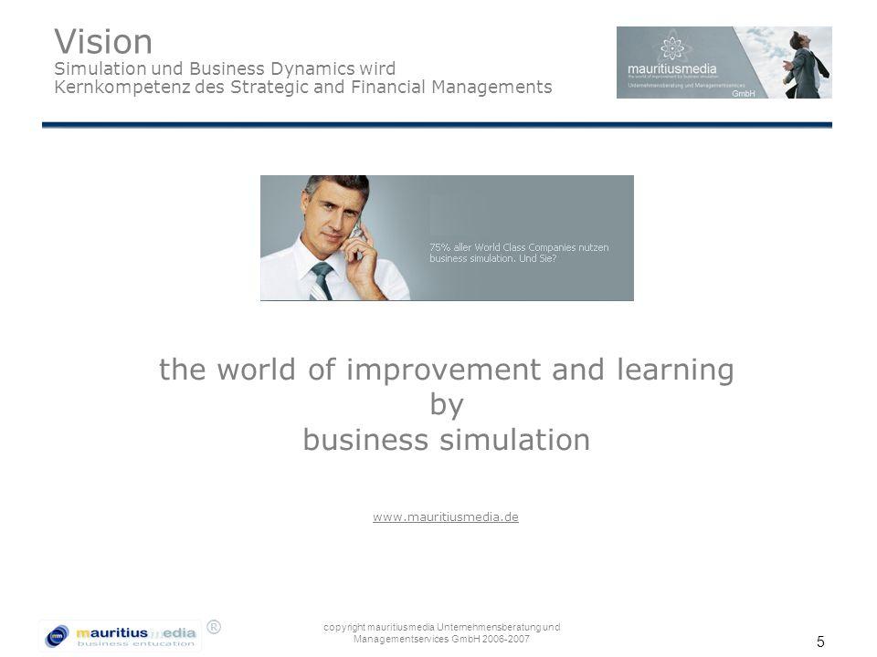 ® copyright mauritiusmedia Unternehmensberatung und Managementservices GmbH 2006-2007 5 Vision Simulation und Business Dynamics wird Kernkompetenz des