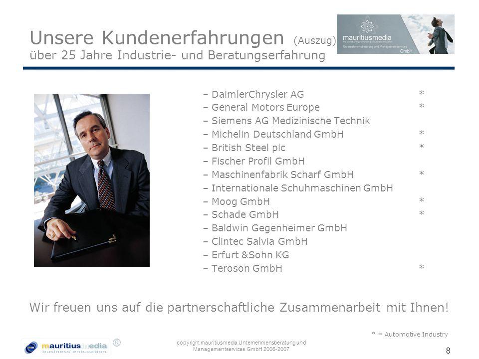 ® copyright mauritiusmedia Unternehmensberatung und Managementservices GmbH 2006-2007 8 Unsere Kundenerfahrungen (Auszug) über 25 Jahre Industrie- und