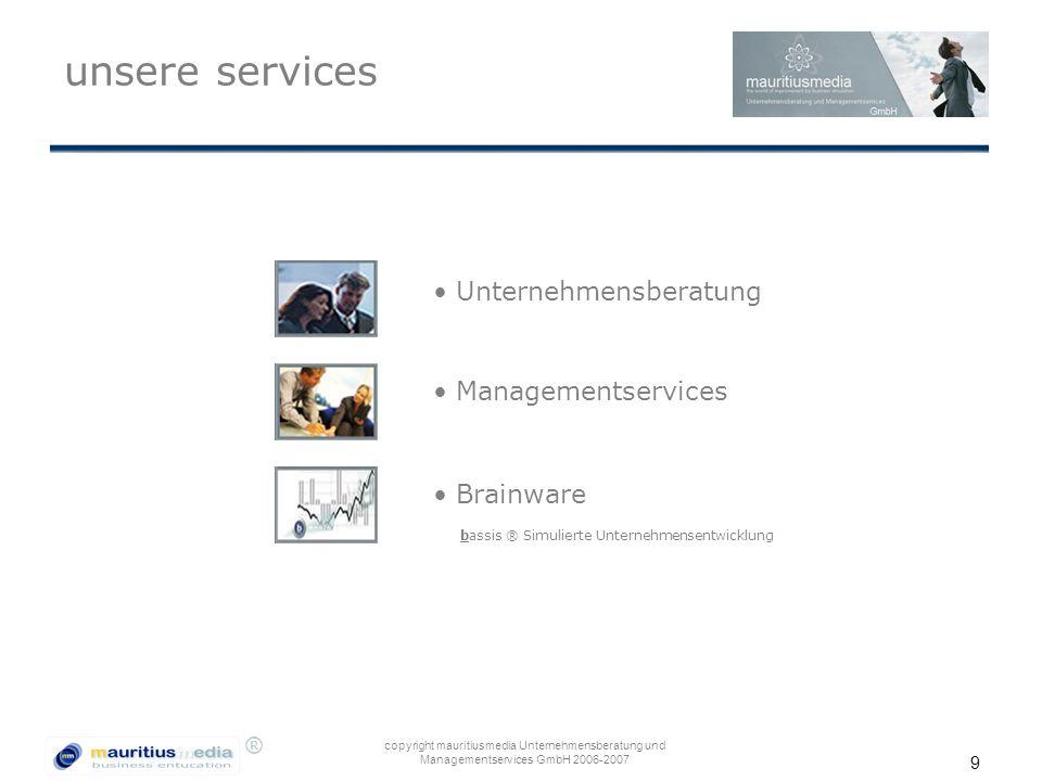 ® copyright mauritiusmedia Unternehmensberatung und Managementservices GmbH 2006-2007 9 unsere services Unternehmensberatung Managementservices bassis