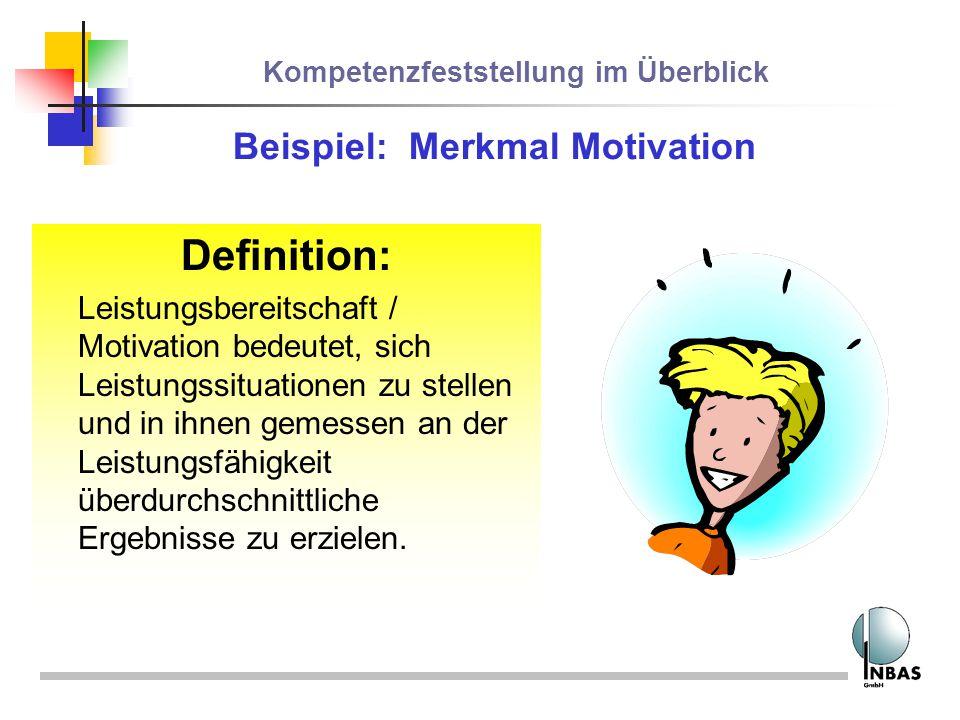 Kompetenzfeststellung im Überblick Beispiel: Merkmal Motivation Definition: Leistungsbereitschaft / Motivation bedeutet, sich Leistungssituationen zu