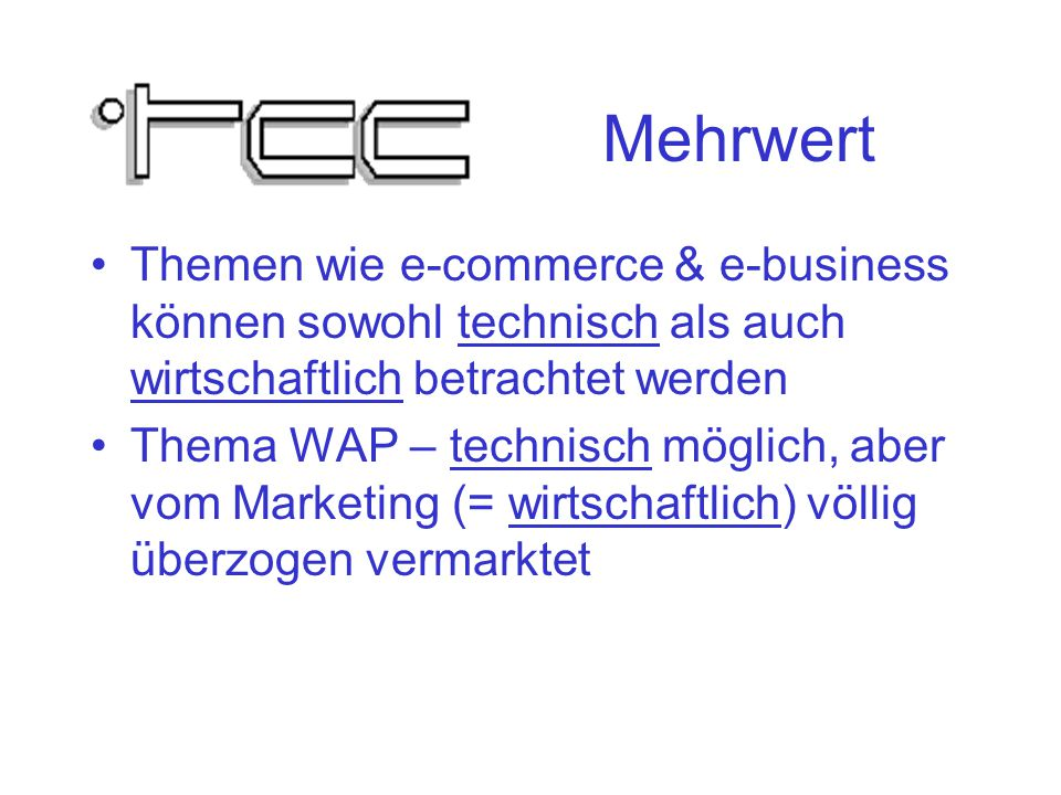 Mehrwert Themen wie e-commerce & e-business können sowohl technisch als auch wirtschaftlich betrachtet werden Thema WAP – technisch möglich, aber vom Marketing (= wirtschaftlich) völlig überzogen vermarktet