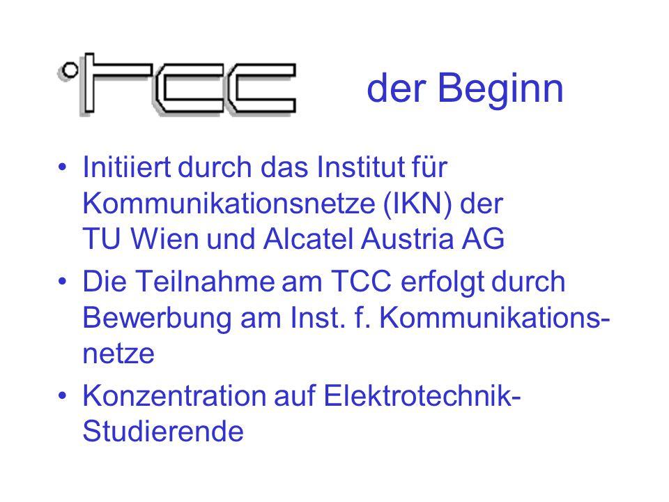 der Beginn Initiiert durch das Institut für Kommunikationsnetze (IKN) der TU Wien und Alcatel Austria AG Die Teilnahme am TCC erfolgt durch Bewerbung am Inst.