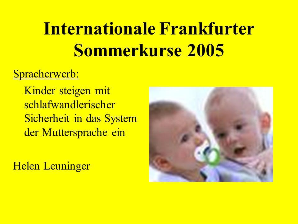 Internationale Frankfurter Sommerkurse 2005 Spracherwerb: Kinder steigen mit schlafwandlerischer Sicherheit in das System der Muttersprache ein Helen Leuninger