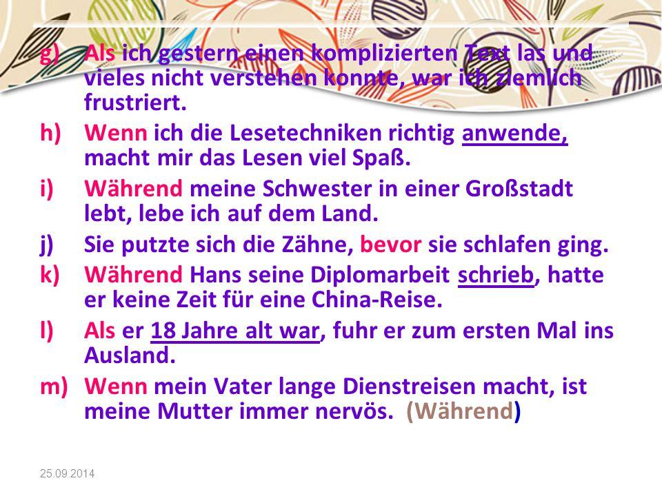 25.09.2014 g)Als ich gestern einen komplizierten Text las und vieles nicht verstehen konnte, war ich ziemlich frustriert. h)Wenn ich die Lesetechniken