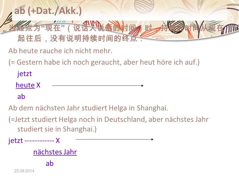 "25.09.2014 ab (+Dat./Akk.) 当起点为 "" 现在 "" (说话人说话的时间)时,持续的时间从现在 起往后,没有说明持续时间的终点: Ab heute rauche ich nicht mehr. (= Gestern habe ich noch geraucht, aber h"