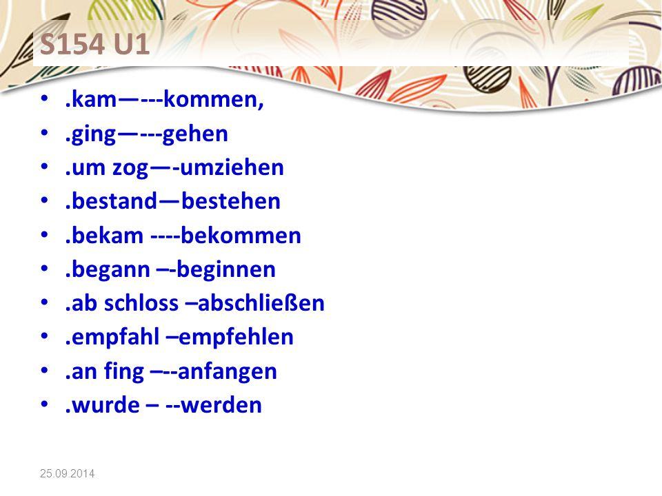 25.09.2014 S154 U1.kam—---kommen,.ging—---gehen.um zog—-umziehen.bestand—bestehen.bekam ----bekommen.begann –-beginnen.ab schloss –abschließen.empfahl