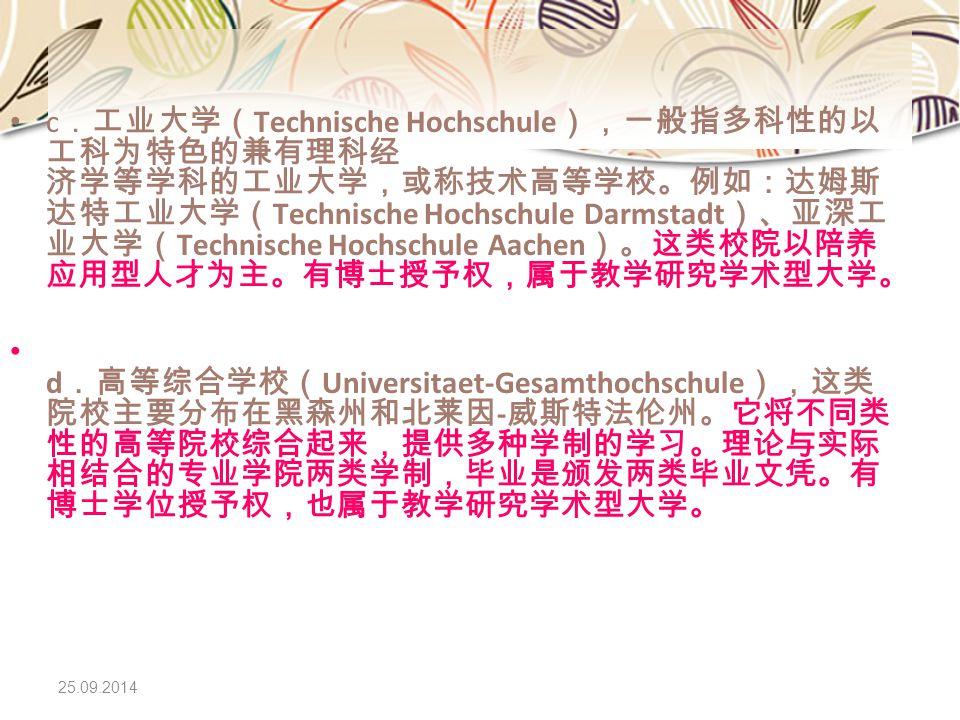 25.09.2014 c .工业大学( Technische Hochschule ),一般指多科性的以 工科为特色的兼有理科经 济学等学科的工业大学,或称技术高等学校。例如:达姆斯 达特工业大学( Technische Hochschule Darmstadt )、亚深工 业大学( Technis