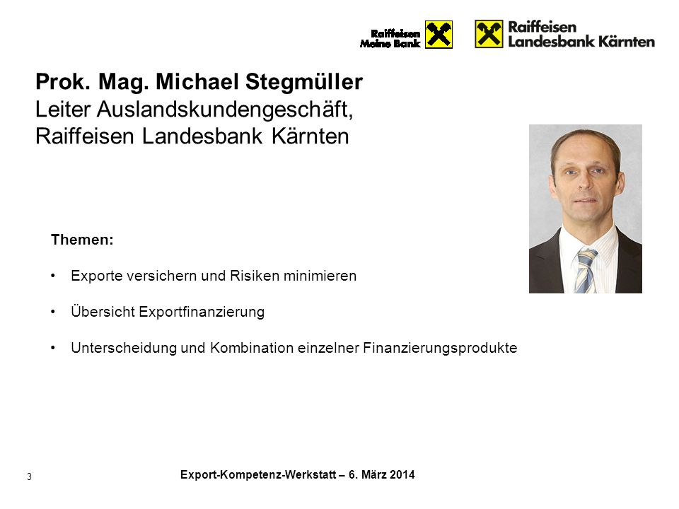 Export-Kompetenz-Werkstatt – 6. März 2014 3 Prok. Mag. Michael Stegmüller Leiter Auslandskundengeschäft, Raiffeisen Landesbank Kärnten Themen: Exporte