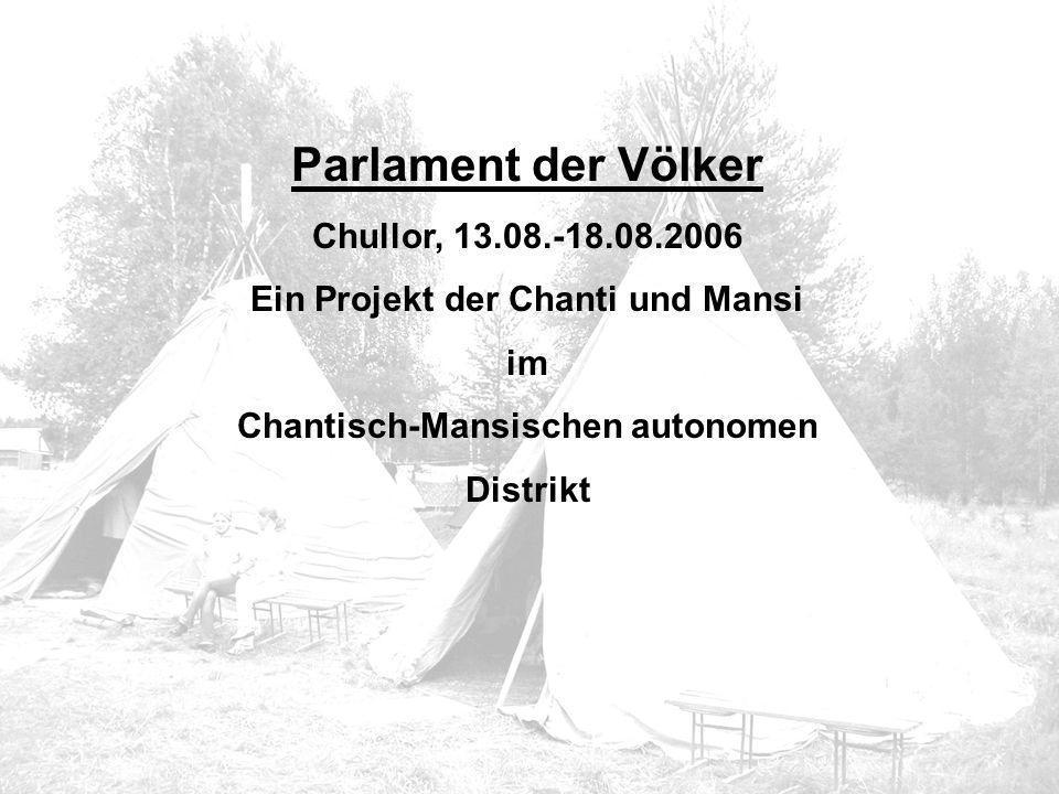 Parlament der Völker Chullor, 13.08.-18.08.2006 Ein Projekt der Chanti und Mansi im Chantisch-Mansischen autonomen Distrikt