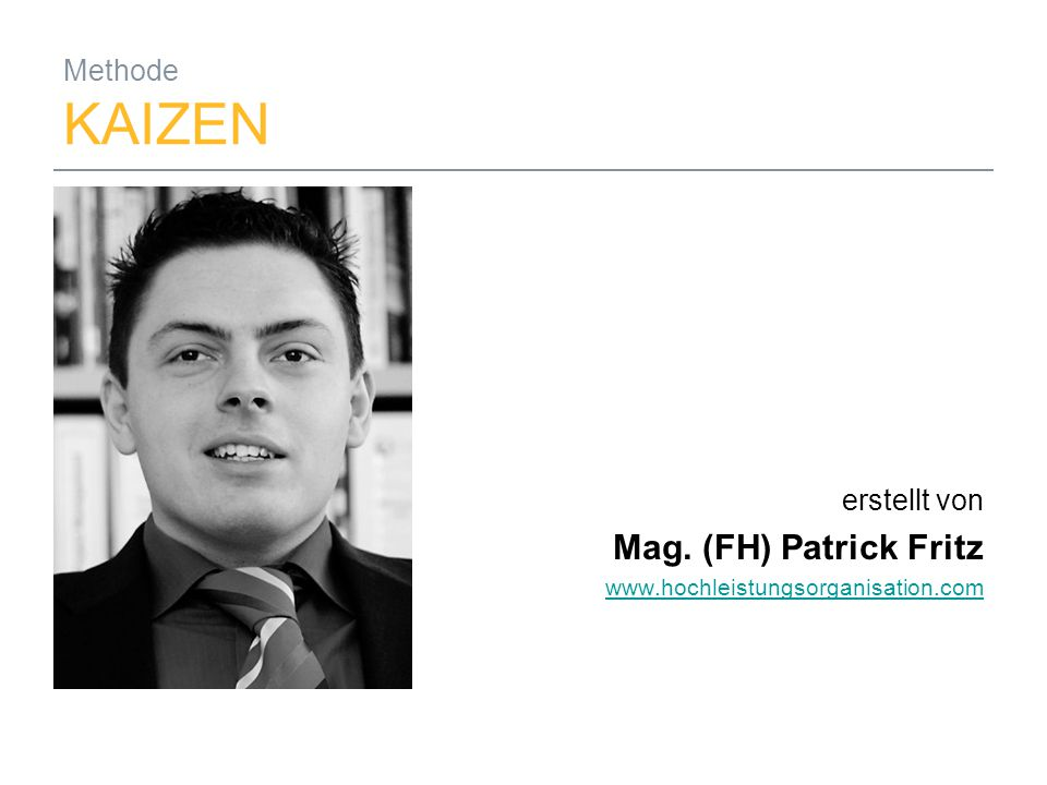26.09.2014Mag. (FH) Patrick Fritz1 Methode KAIZEN erstellt von Mag. (FH) Patrick Fritz www.hochleistungsorganisation.com