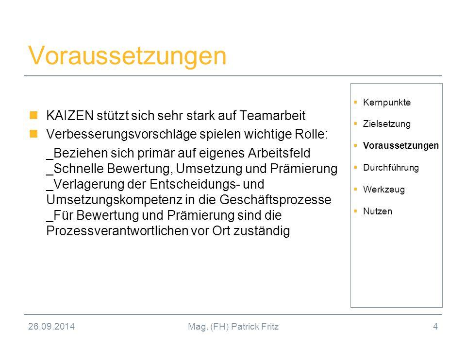 26.09.2014Mag. (FH) Patrick Fritz4 Voraussetzungen KAIZEN stützt sich sehr stark auf Teamarbeit Verbesserungsvorschläge spielen wichtige Rolle: _Bezie